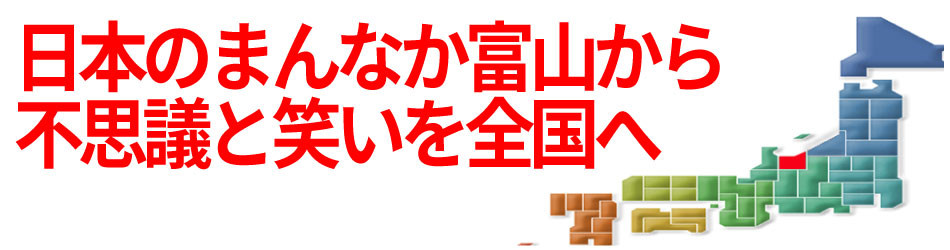 日本のまんなか富山から不思議と笑いを全国へ!